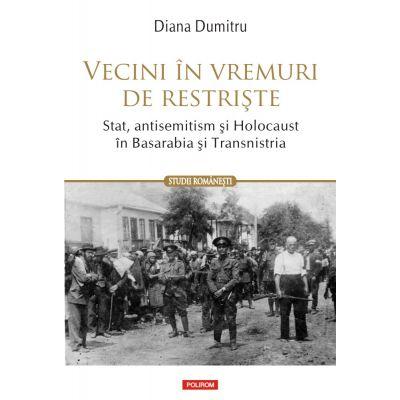 Vecini in vremuri de restriste. Stat, antisemitism si Holocaust in Basarabia si Transnistria - Diana Dumitru