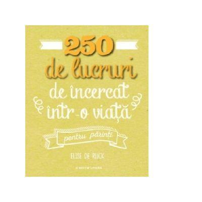 250 de lucruri de incercat intr-o viata, pentru parinti - Elise De Rijck