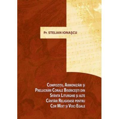 Compozitii, armonizari si prelucrari corale bisericesti din Sfanta Liturghie si alte cantari religioase pentru cor mixt si de voci egale - pr. prof. Stelian Ionascu