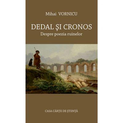 Dedal si Cronos. Despre poezia ruinelor - Mihai Vornicu