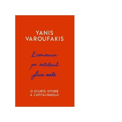 Economia pe intelesul fiicei mele. O scurta istorie a capitalismului - Yanis Varoufakis
