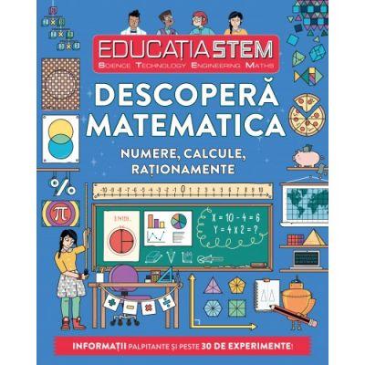 Educatia STEM. Descopera matematica. Numere, calcule, rationamente - Colin Stuart
