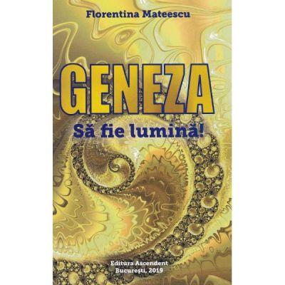 Geneza. Sa fie lumina! - Florentina Mateescu