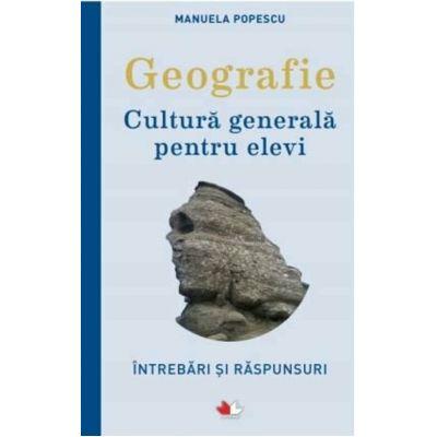 Geografie. Cultura generala pentru elevi. Intrebari si raspunsuri - Manuela Popescu