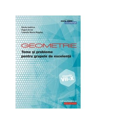 Geometrie. Teme si probleme pentru grupele de excelenta. Clasele VII-X - Dorin Andrica, Eugen Jecan, Camelia Maria Magdas