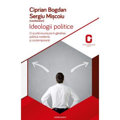 Ideologii politice. O scurta incursiune in gandirea politica si contemporana - Bogdan Ciprian, Sergiu Miscoiu