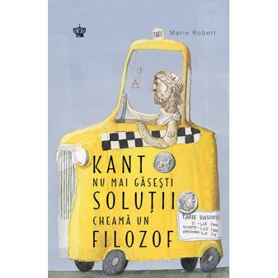 Kant nu mai gasesti solutii, cheama un filozof. Colectia savoir-vivre - Marie Robert