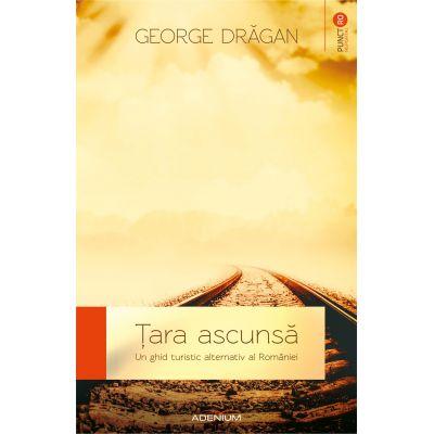 Tara ascunsa. Un ghid alternativ al Romaniei - George Dragan