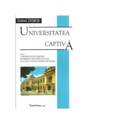 Universitatea captiva. Volumul I. Universitatea Ieseana in primele decenii de dupa cel de-al doilea razboi mondial - Danut Dobos