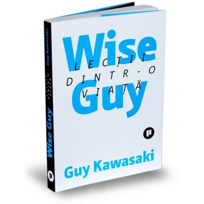 Wise Guy. Lectii dintr-o viata - Guy Kawasaki