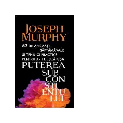 52 de afirmatii saptamanale si tehnici practice pentru a-ti descatusa puterea subconstientului - Joseph Murphy