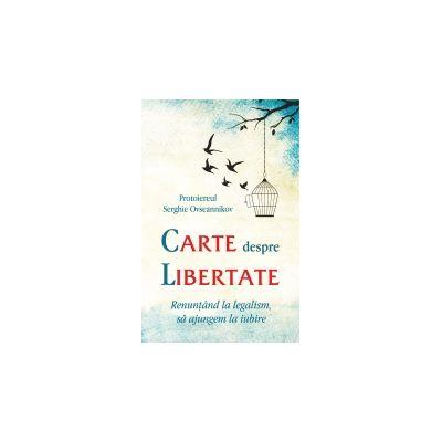 Carte despre libertate. Renuntand la legalism, sa ajungem la iubire - Protoiereul Serghie Ovseannikov