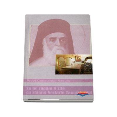 Sa ne rugam 8 zile cu Sfantul Nectarie Taumaturgul - Constantin Necula