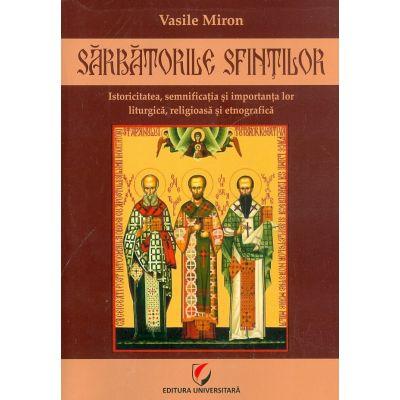 Sarbatorile Sfintilor. Istoricitatea, semnificatia si importanta lor liturgica, religioasa si etnografica - Vasile Miron
