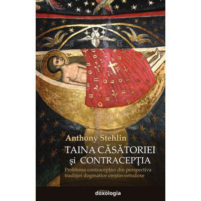 Taina casatoriei si contraceptia. Problema contraceptiei din perspectiva traditiei dogmatice crestin-ortodoxe - Anthony Stehlin