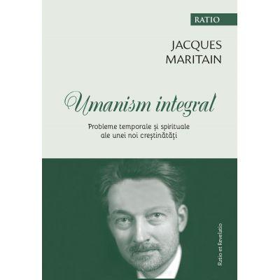 Umanism integral. Probleme temporale si spirituale ale unei noi crestinatati - Jacques Maritain