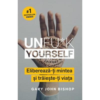 Unfu*k Yourself. Elibereaza-ti mintea si traieste-ti viata - Gary John Bishop