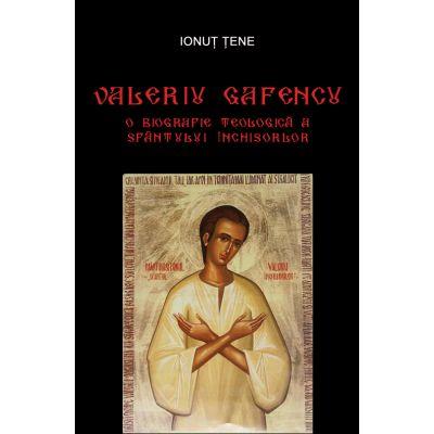 Valeriu Gafencu. O biografie teologica a Sfantului Inchisorilor - Ionut Tene
