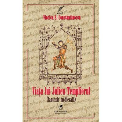 Viata lui Julien Templierul. Fantezie medievala - Viorica S. Constantinescu