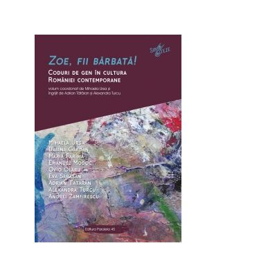 Zoe, fii barbata! Coduri de gen in cultura Romaniei contemporane - Mihaela URSA, Daiana GARDAN