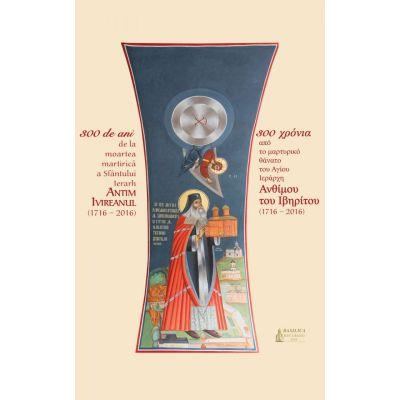 300 de ani de la moartea martirica a Sfantului Ierarh Antim Ivireanul. Album in limba romana si greaca - Arhim. Mihail Stanciu