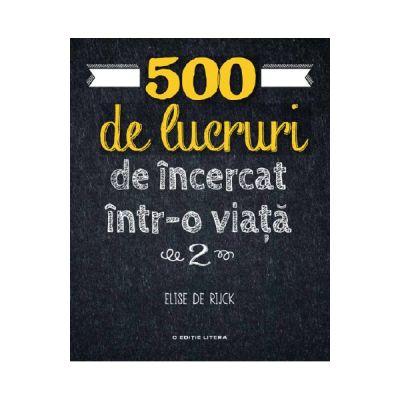 500 de lucruri de incercat intr-o viata. Vol. 2 - Elise de Rijck
