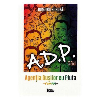 ADP sau Agentia dusilor cu pluta. Roman - Dumitru Huruba