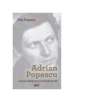Adrian Popescu sau poezia reminiscentelor sacre - Titu Popescu