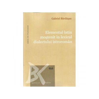 Elementul latin mostenit in lexicul dialectului istroroman - Gabriel Bardasan