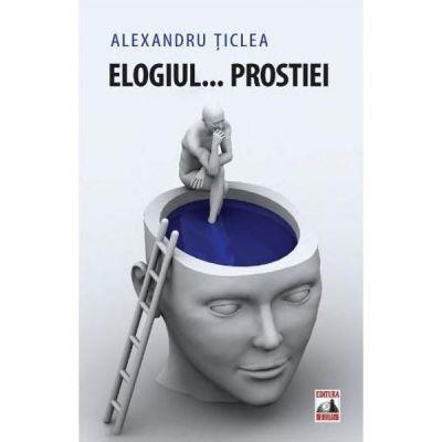Elogiul... prostiei - Alexandru Ticlea
