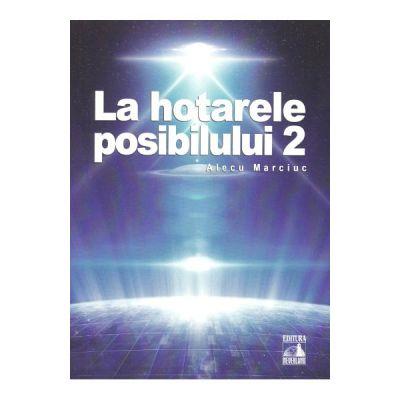 La hotarele posibilului vol. 2 - Alecu Marciuc