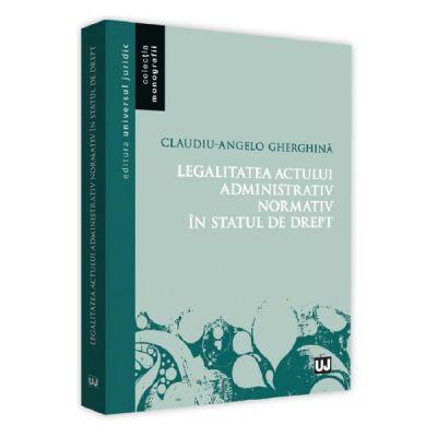 Legalitatea actului administrativ normativ in statul de drept - Claudiu-Angelo Gherghina
