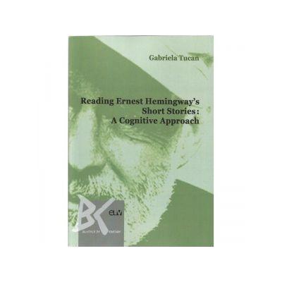 Reading Ernest Hemingway s Short Stories. A cognitive Approach - Gabriela Tucan