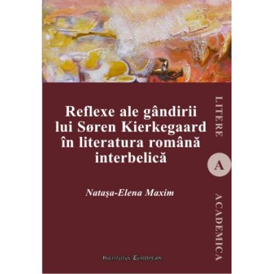 Reflexe ale gandirii lui Soren Kierkegaard in literatura romana interbelica - Natasa-Elena Maxim