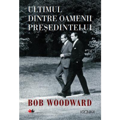 Ultimul dintre oamenii presedintelui - Bob Woodward