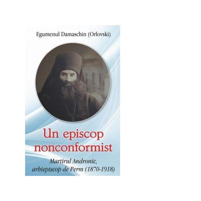 Un episcop nonconformist. Martirul Andronic, arhiepiscop de Perm (1870- 1918) - Arh. Damaschin Orlovski