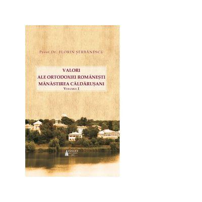 Valori ale Ortodoxiei romanesti. Manastirea Caldarusani. Volumul 1 - Pr. Florin Serbanescu