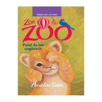Zoe la Zoo. Puiul de leu singuratic. Prima mea lectura - Amelia Cobb