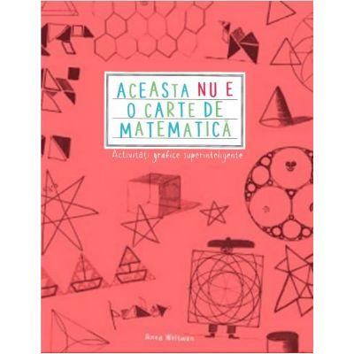Aceasta nu e o carte de matematica. Activitati grafice superinteligente - Anna Weltman