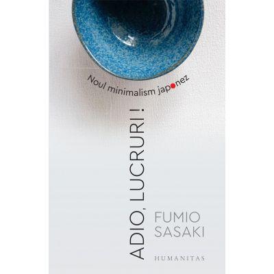 Adio, lucruri! Noul minimalism japonez - Fumio Sasaki