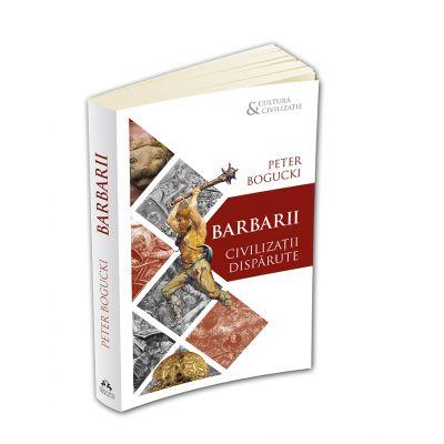 Barbarii. Civilizatii disparute - Peter Bogucki