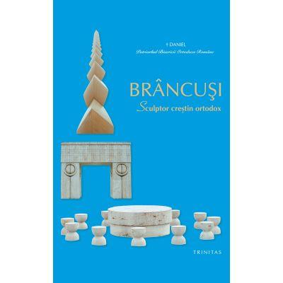 BRANCUSI, Sculptor crestin ortodox - Patriarhul Daniel