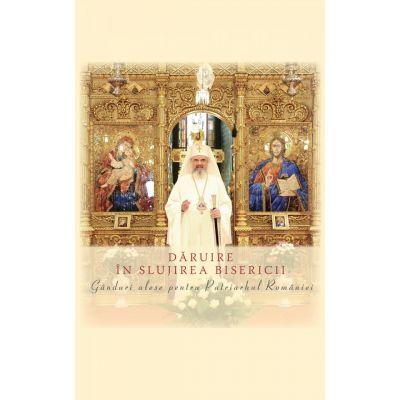 Daruire in slujirea Bisericii. Ganduri alese pentru Patriarhul Romaniei