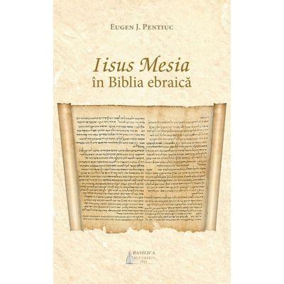 Iisus Mesia in Biblia ebraica - Eugen J. Pentiuc