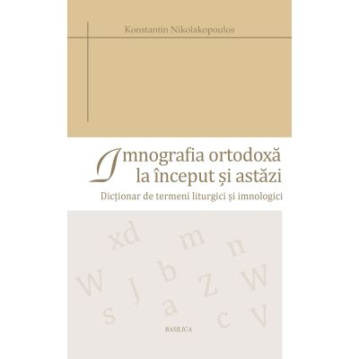 Imnografia ortodoxa la inceput si astazi. Dictionar de termeni liturgici si imnologici - Konstantin Nikolakopoulos