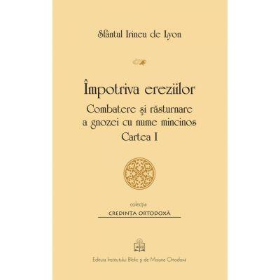 Impotriva ereziilor. Combatere si rasturnare a gnozei cu nume mincinos, Cartea 1 - Sfantul Irineu de Lyon