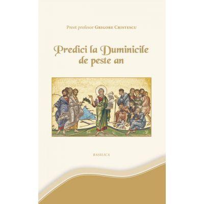 Predici la Duminicile de peste an - Pr. Prof. Grigore Cristescu