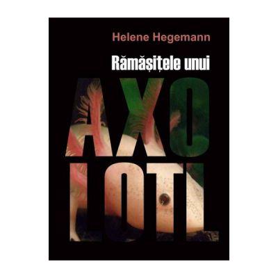 Ramasitele unui Axolotl - Helene Hegemann