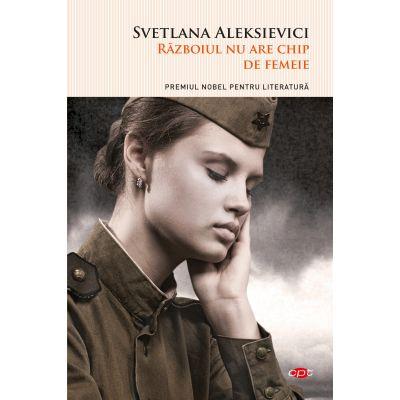 Razboiul nu are chip de femeie - Svetlana Aleksievici