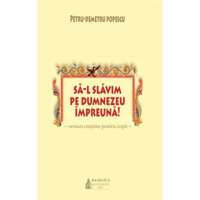 Sa-L slavim pe Dumnezeu impreuna! - Petru-Demetru Popescu